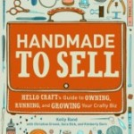 Handmade To Sell: Hello Craft's Guide to Owning, Running, and Growing Your Crafty Biz by Kelly Rand with Christine Ernest, Sara Dick, and Kimberly Dorn