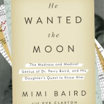 A mid-century doctor's raw, unvarnished account of his own descent into madness, and his daughter's attempt to piece his life back together in Mimi Baird's HE WANTED THE MOON
