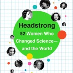 HEADSTRONG: 52 WOMEN WHO CHANGED SCIENCE—AND THE WORLD by Rachel Swaby