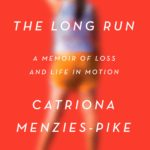 THE LONG RUN: A Memoir of Loss and Life in Motion by Catriona Menzies-Pike